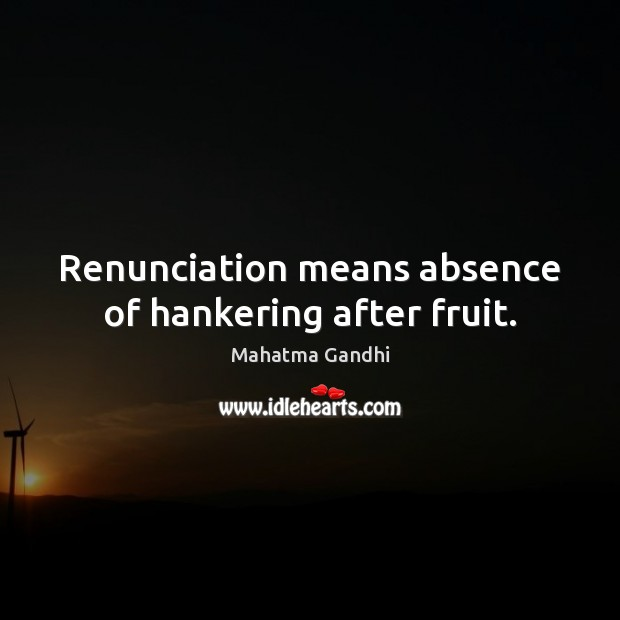 Renunciation means absence of hankering after fruit. Image