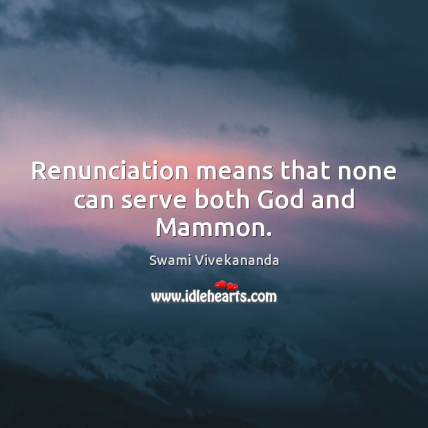 Renunciation means that none can serve both God and Mammon. Image