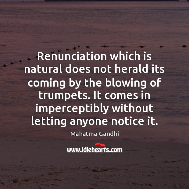 Renunciation which is natural does not herald its coming by the blowing Image