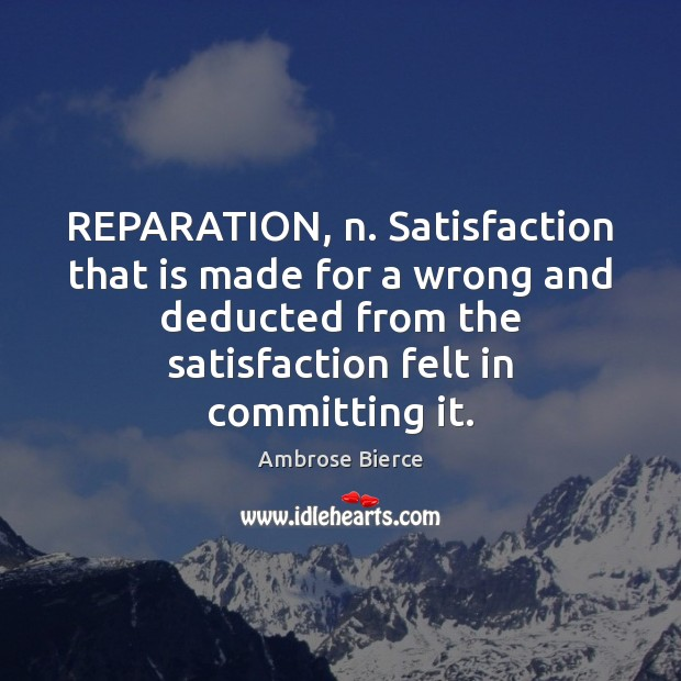 REPARATION, n. Satisfaction that is made for a wrong and deducted from Image