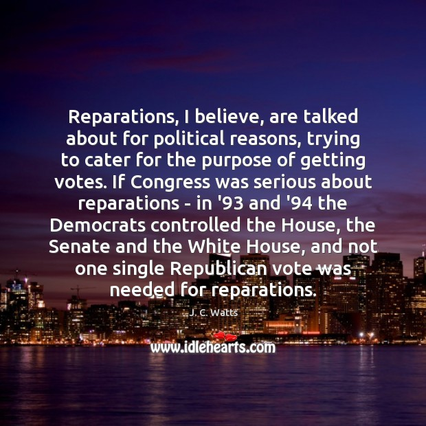Image, Reparations, I believe, are talked about for political reasons, trying to cater