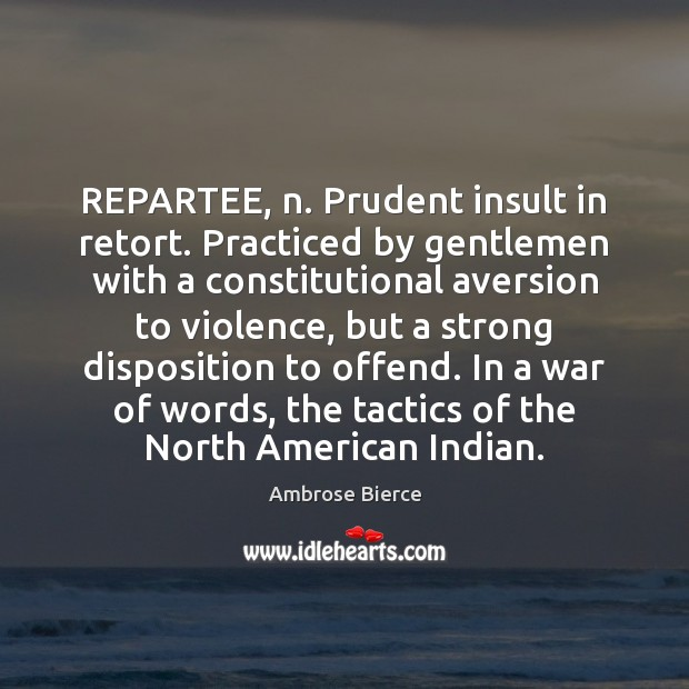 REPARTEE, n. Prudent insult in retort. Practiced by gentlemen with a constitutional Insult Quotes Image