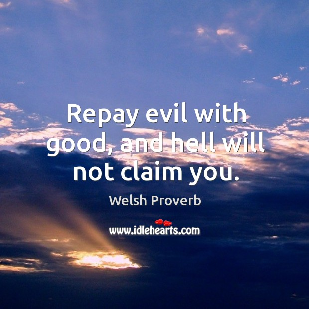 Repay evil with good, and hell will not claim you. Welsh Proverbs Image
