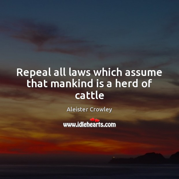 Repeal all laws which assume that mankind is a herd of cattle Aleister Crowley Picture Quote