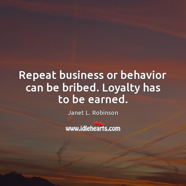 Repeat business or behavior can be bribed. Loyalty has to be earned. Image