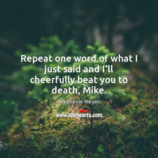 Repeat one word of what I just said and I'll cheerfully beat you to death, Mike. Image