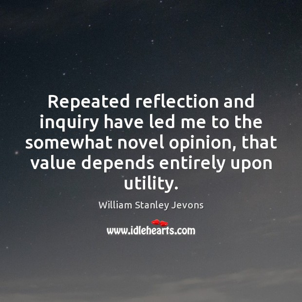 Repeated reflection and inquiry have led me to the somewhat novel opinion, William Stanley Jevons Picture Quote
