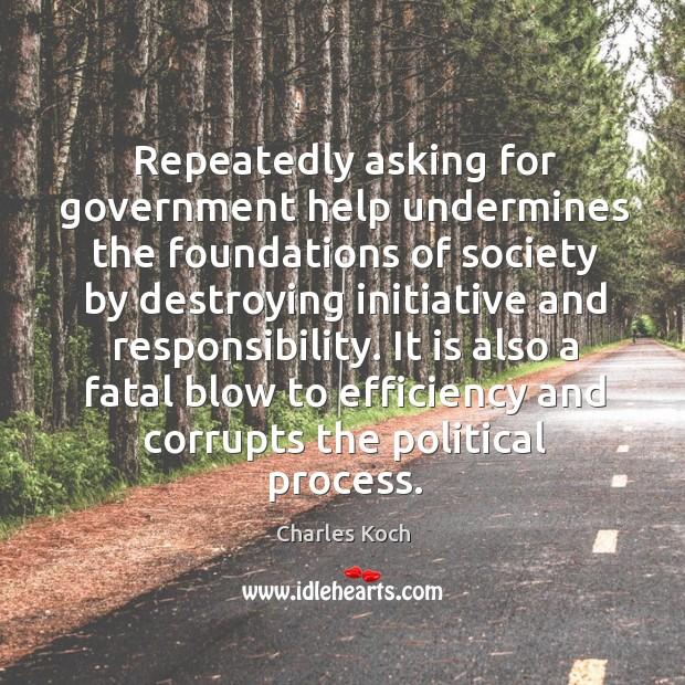 Repeatedly asking for government help undermines the foundations of society by destroying Charles Koch Picture Quote