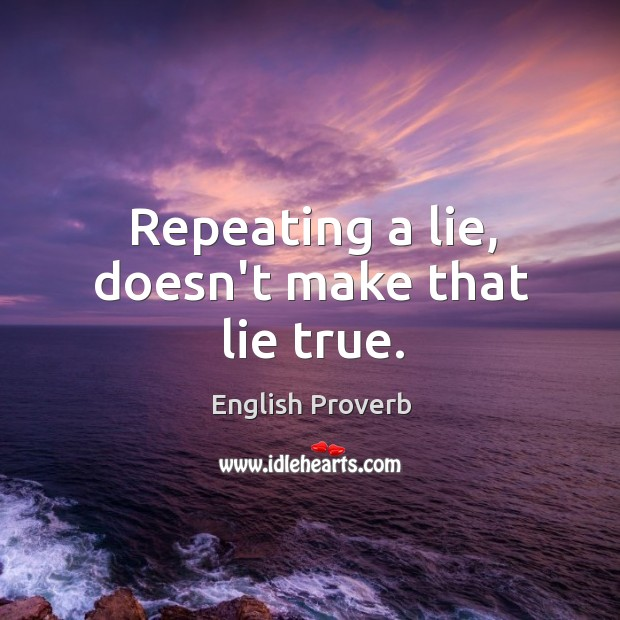 Repeating a lie, doesn't make that lie true. Image