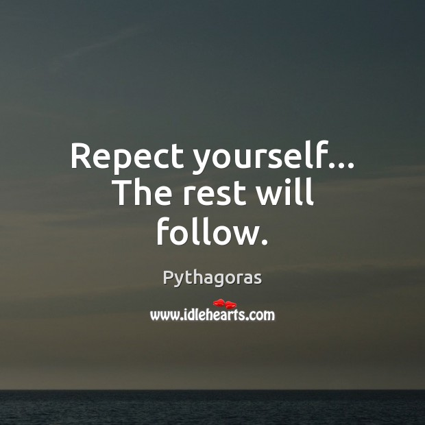Repect yourself… The rest will follow. Pythagoras Picture Quote