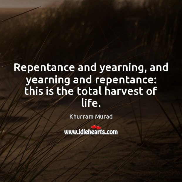 Repentance and yearning, and yearning and repentance: this is the total harvest of life. Image