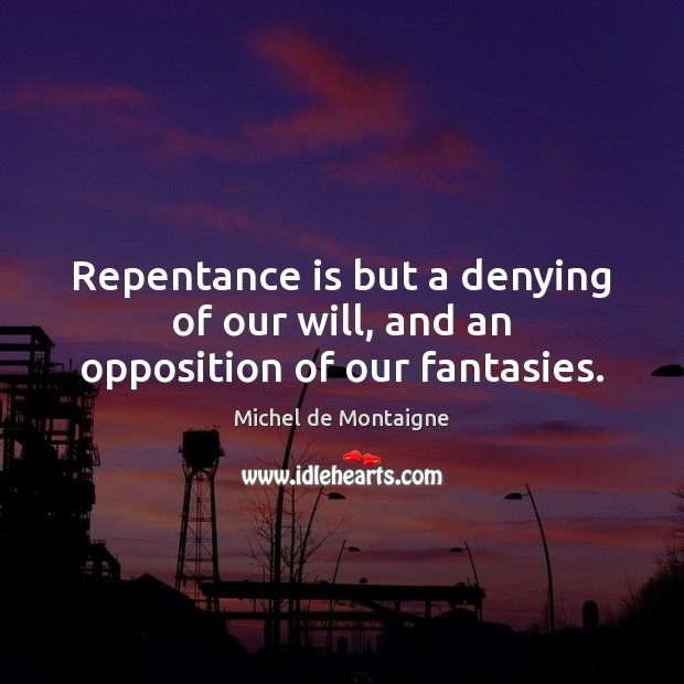 Repentance is but a denying of our will, and an opposition of our fantasies. Image