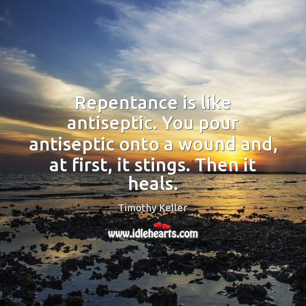 Image, Repentance is like antiseptic. You pour antiseptic onto a wound and, at