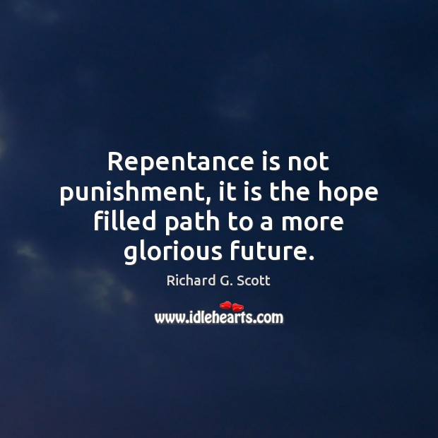 Repentance is not punishment, it is the hope filled path to a more glorious future. Richard G. Scott Picture Quote