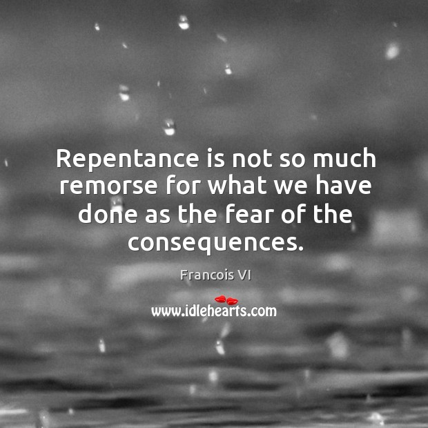 Repentance is not so much remorse for what we have done as the fear of the consequences. Image