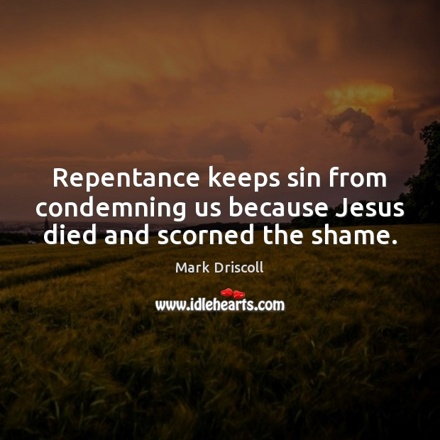 Repentance keeps sin from condemning us because Jesus died and scorned the shame. Mark Driscoll Picture Quote