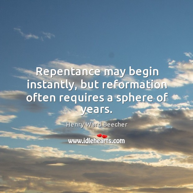 Repentance may begin instantly, but reformation often requires a sphere of years. Image