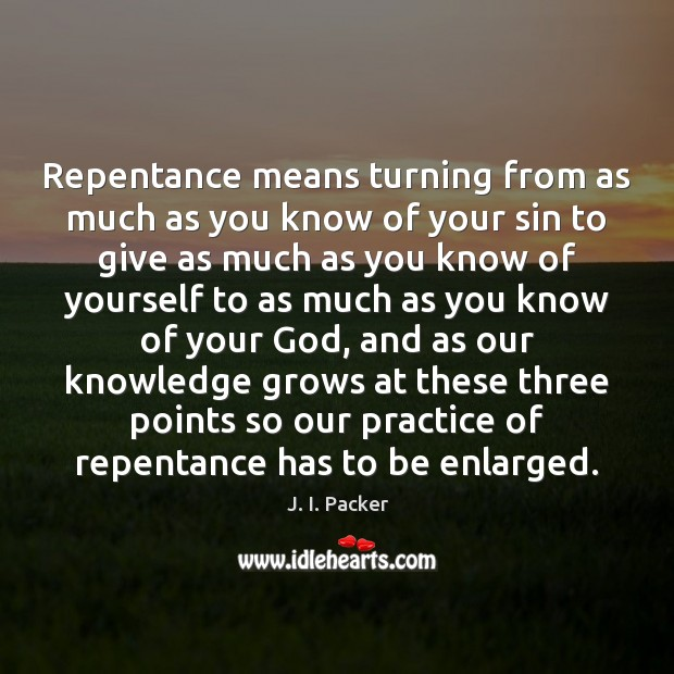 Repentance means turning from as much as you know of your sin J. I. Packer Picture Quote