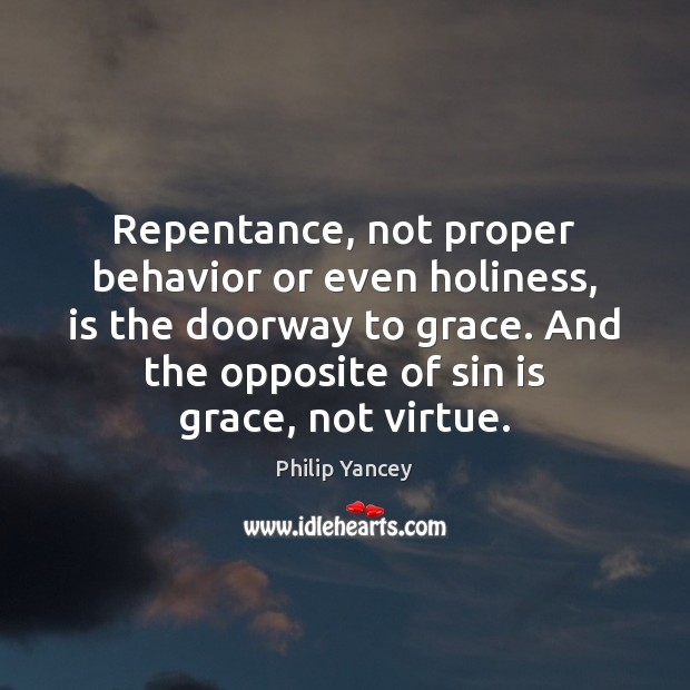 Repentance, not proper behavior or even holiness, is the doorway to grace. Philip Yancey Picture Quote