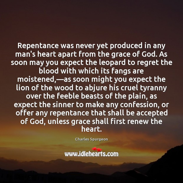 Repentance was never yet produced in any man's heart apart from the Image