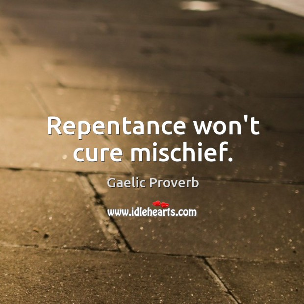 Repentance won't cure mischief. Gaelic Proverbs Image