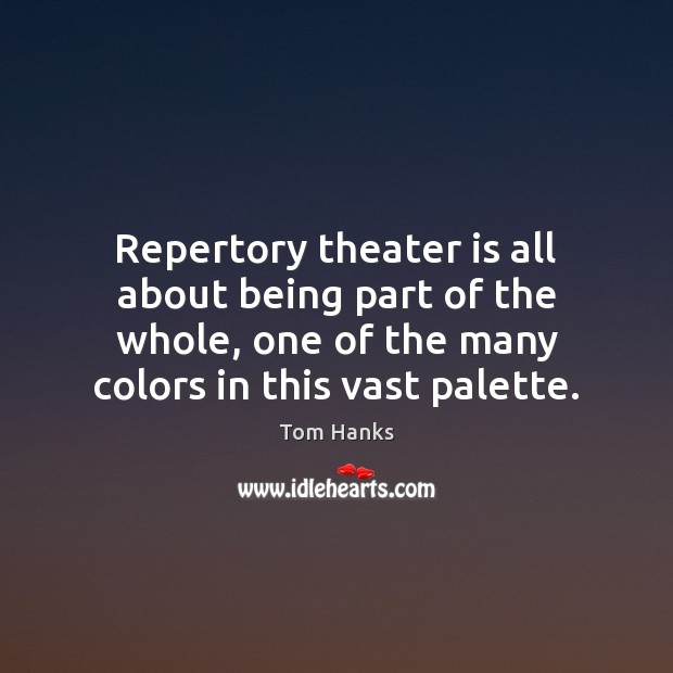 Repertory theater is all about being part of the whole, one of Tom Hanks Picture Quote