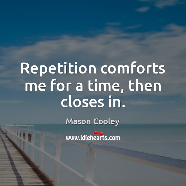 Repetition comforts me for a time, then closes in. Image