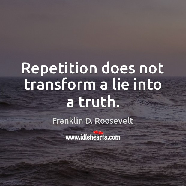 Repetition does not transform a lie into a truth. Franklin D. Roosevelt Picture Quote