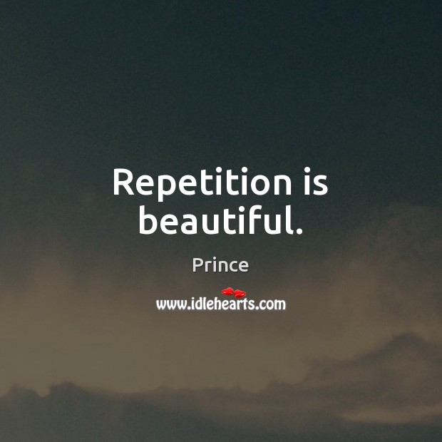 Repetition is beautiful. Prince Picture Quote