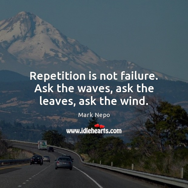 Repetition is not failure. Ask the waves, ask the leaves, ask the wind. Mark Nepo Picture Quote