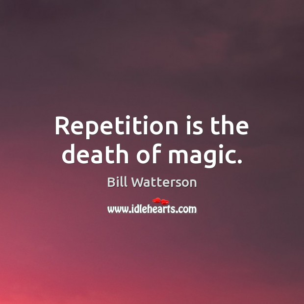 Image, Repetition is the death of magic.