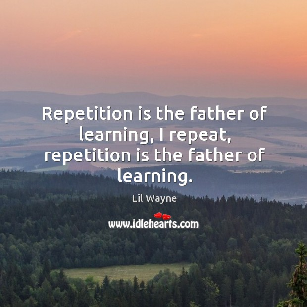 Image, Repetition is the father of learning, I repeat, repetition is the father of learning.