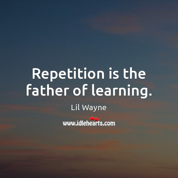 Image, Repetition is the father of learning.