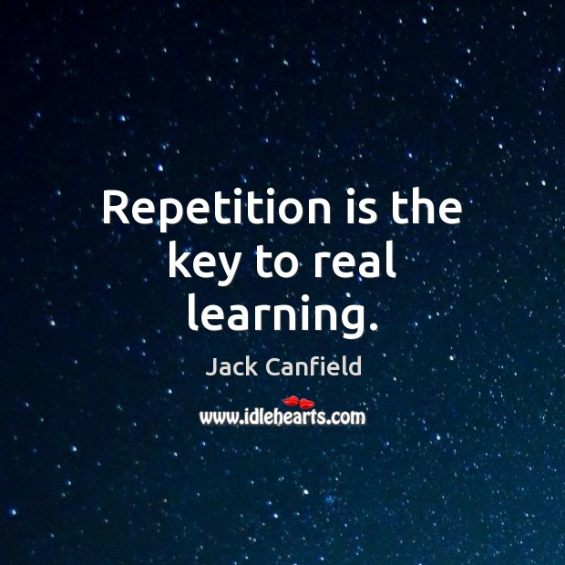 Image, Repetition is the key to real learning.