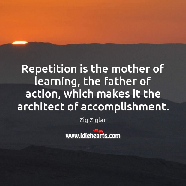 Repetition is the mother of learning, the father of action, which makes Zig Ziglar Picture Quote