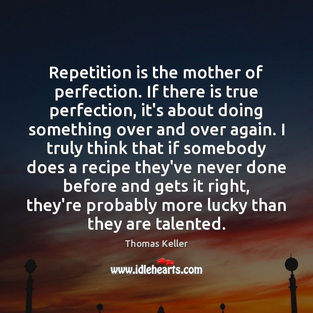 Repetition is the mother of perfection. If there is true perfection, it's Thomas Keller Picture Quote
