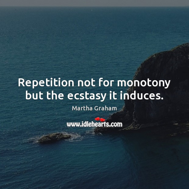 Repetition not for monotony but the ecstasy it induces. Martha Graham Picture Quote