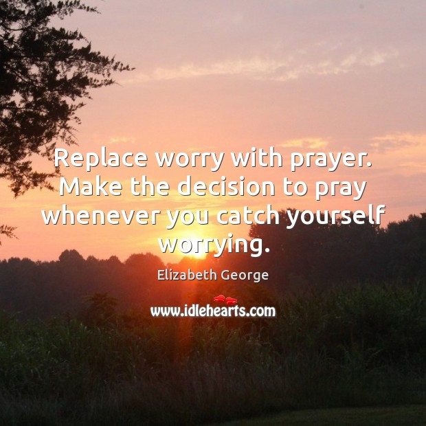 Replace worry with prayer. Make the decision to pray whenever you catch yourself worrying. Image