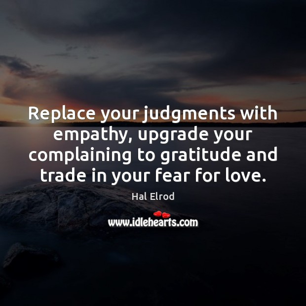 Replace your judgments with empathy, upgrade your complaining to gratitude and trade Image