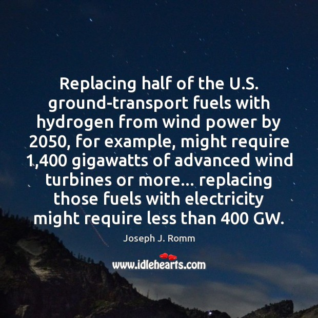 Replacing half of the U.S. ground-transport fuels with hydrogen from wind Joseph J. Romm Picture Quote