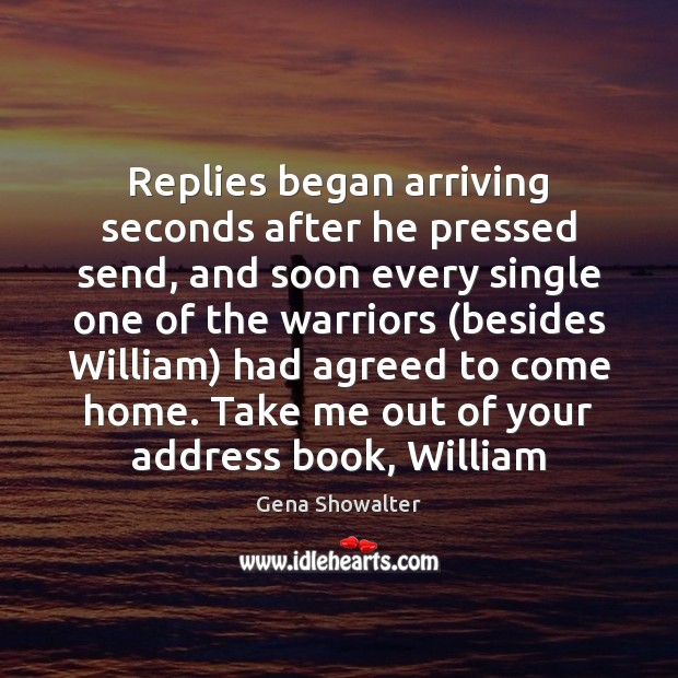 Gena Showalter Picture Quote image saying: Replies began arriving seconds after he pressed send, and soon every single