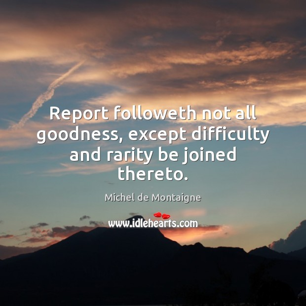 Report followeth not all goodness, except difficulty and rarity be joined thereto. Image
