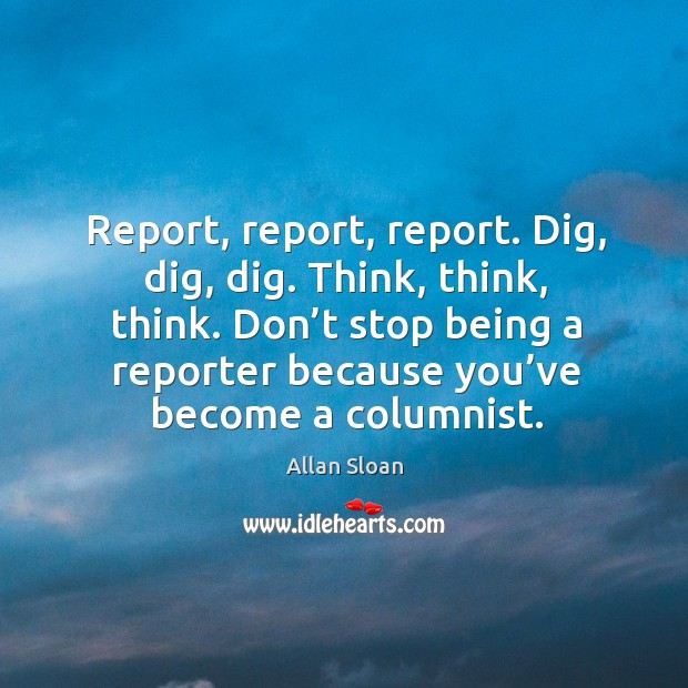 Report, report, report. Dig, dig, dig. Think, think, think. Don't stop being a Image