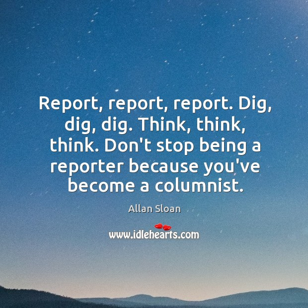 Image, Report, report, report. Dig, dig, dig. Think, think, think. Don't stop being
