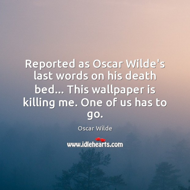Reported as Oscar Wilde's last words on his death bed… This wallpaper Oscar Wilde Picture Quote
