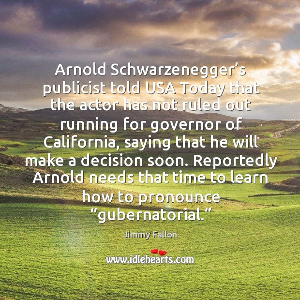 "Reportedly arnold needs that time to learn how to pronounce ""gubernatorial."" Image"