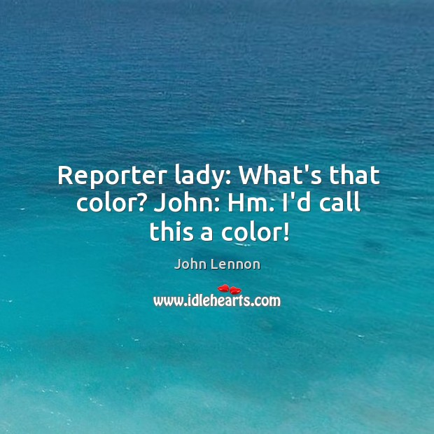 Image, Reporter lady: What's that color? John: Hm. I'd call this a color!