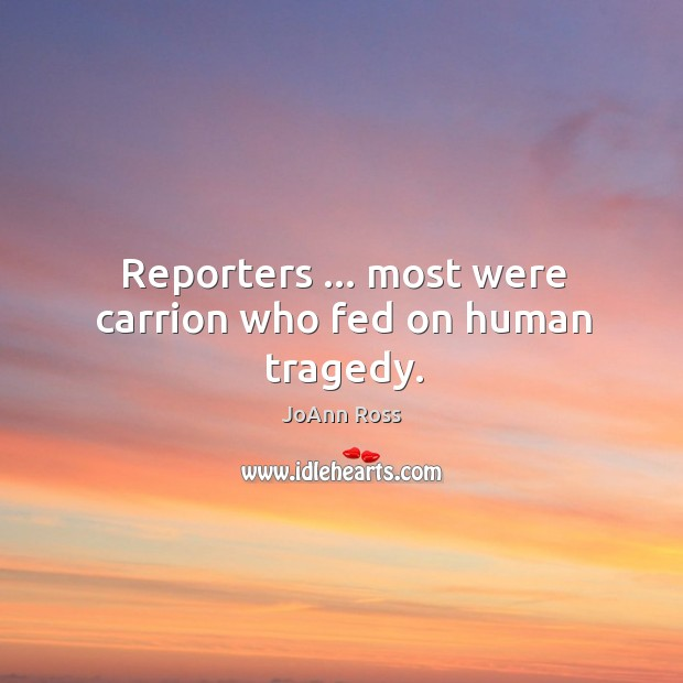 Reporters … most were carrion who fed on human tragedy. Image