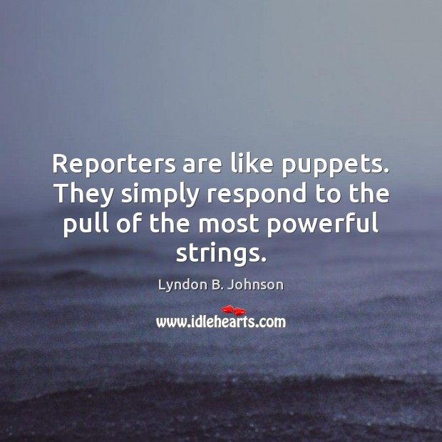 Image, Reporters are like puppets. They simply respond to the pull of the most powerful strings.