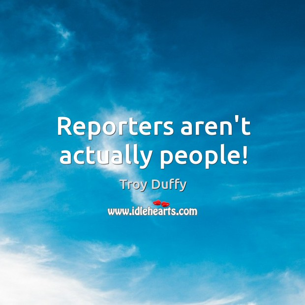 Reporters aren't actually people! Image